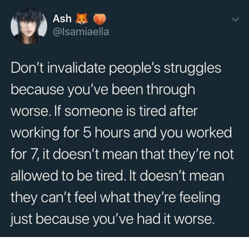 Ash, Mean, and Been: Ash  @lsamiaella  Don't invalidate people's struggles  because you've been through  worse. If someone is tired after  working for 5 hours and you worked  for 7, it doesn't mean that they're not  allowed to be tired. It doesn't mean  they can't feel what they're feeling  just because you've had it worse.