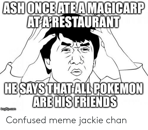 Confused Meme: ASH ONCE ATEAMAGICARP  ATARESTAURANT  HESAYS THAT ALL POKEMON  AREHIS FRIENDS Confused meme jackie chan