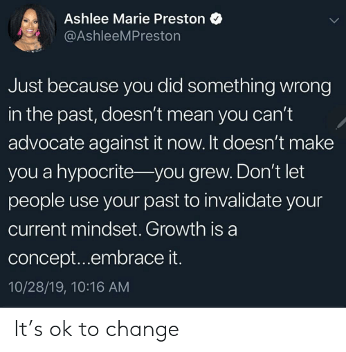 Hypocrite, Mean, and Change: Ashlee Marie Preston  @AshleeMPreston  Just because you did something wrong  in the past, doesn't mean you can't  advocate against it now. It doesn't make  you a hypocrite- you grew. Don't let  people use your past to invalidate your  current mindset. Growth is a  concept...embrace it.  10/28/19, 10:16 AM It's ok to change