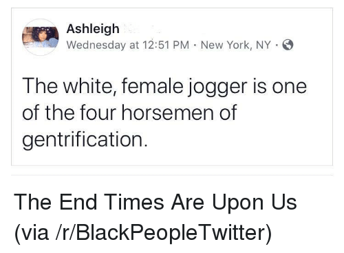 Blackpeopletwitter, New York, and Wednesday: Ashleigh  Wednesday at 12:51 PM . New York, NY .  The white, female jogger is one  of the four horsemen of  gentrification. <p>The End Times Are Upon Us (via /r/BlackPeopleTwitter)</p>