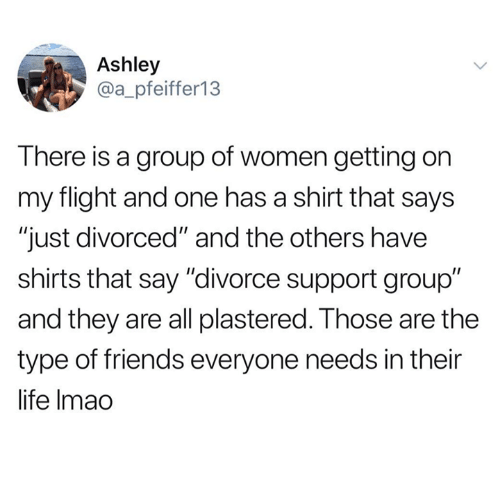 "and the others: Ashley  @a_pfeiffer13  T here is a group of women getting on  my flight and one has a shirt that says  ""just divorced"" and the others have  shirts that say ""divorce support group""  and they are all plastered. Those are the  type of friends everyone needs in their  life Imao"