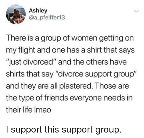 "and the others: Ashley  @a_pfeiffer13  There is a group of women getting on  my flight and one has a shirt that says  ""just divorced"" and the others have  shirts that say ""divorce support group""  and they are all plastered. Those are  the type of friends everyone needs in  their life Imao <p>I support this support group.</p>"