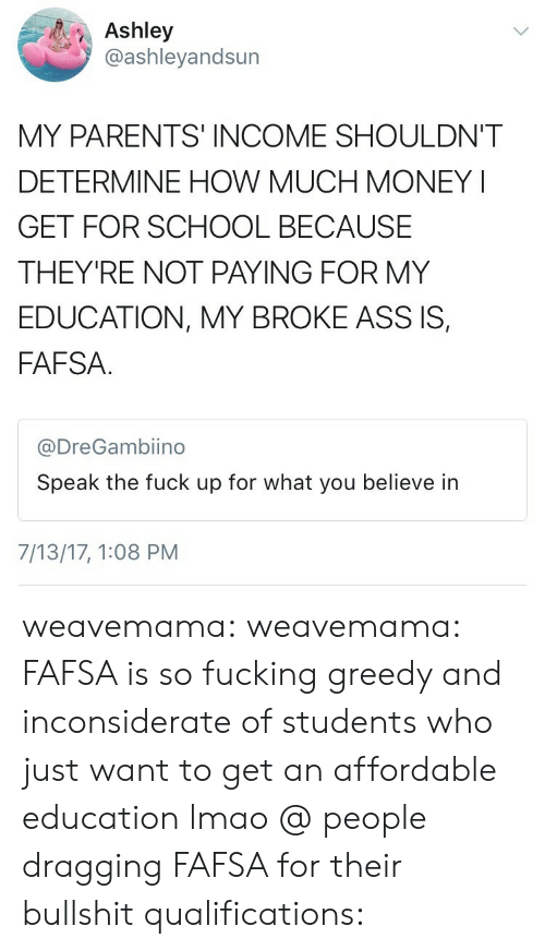 FAFSA: Ashley  @ashleyandsun  MY PARENTS INCOME SHOULDN'T  DETERMINE HOW MUCH MONEY I  GET FOR SCHOOL BECAUSE  THEY'RE NOT PAYING FOR MY  EDUCATION, MY BROKE ASS IS,  FAFSA  @DreGambiino  Speak the fuck up for what you believe in  7/13/17, 1:08 PM weavemama:  weavemama: FAFSA is so fucking greedy and inconsiderate of students who just want to get an affordable education lmao @ people dragging FAFSA for their bullshit qualifications: