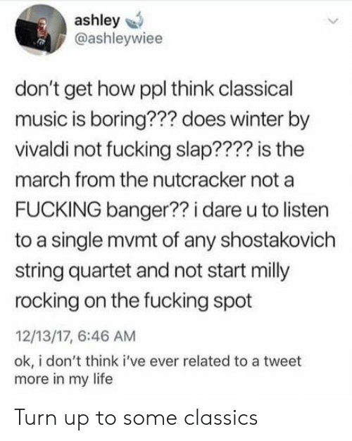 classics: ashley  @ashleywiee  don't get how ppl think classical  music is boring??? does winter by  vivaldi not fucking slap???? is the  march from the nutcracker not a  FUCKING banger?? i dare u to listen  to a single mvmt of any shostakovich  string quartet and not start milly  rocking on the fucking spot  12/13/17, 6:46 AM  ok, i don't think i've ever related to a tweet  more in my life Turn up to some classics
