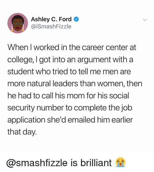 Job Application: Ashley C. Ford  @iSmashFizzle  When I worked in the career center at  college, I got into an argument with a  student who tried to tell me men are  more natural leaders than women, then  he had to call his mom for his social  security number to complete the job  application she'd emailed him earlier  that day. @smashfizzle is brilliant 😭