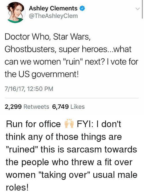 """Threws: Ashley Clements o  @TheAshleyClem  Doctor Who, Star Wars,  Ghostbusters, super heroes...what  can we women """"ruin"""" next? I vote for  the US government!  7/16/17, 12:50 PM  2,299 Retweets 6,749 Likes Run for office 🙌🏼 FYI: I don't think any of those things are """"ruined"""" this is sarcasm towards the people who threw a fit over women """"taking over"""" usual male roles!"""