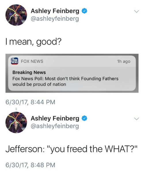 "News Fox: Ashley Feinberg  @ashleyfeinberg  I mean, good?  FOX NEWS  1h ago  NEWS  Breaking News  Fox News Poll: Most don't think Founding Fathers  would be proud of nation  6/30/17, 8:44 PM   Ashley Feinberg  @ashleyfeinberg  Jefferson: ""you freed the WHAT?""  6/30/17, 8:48 PM"