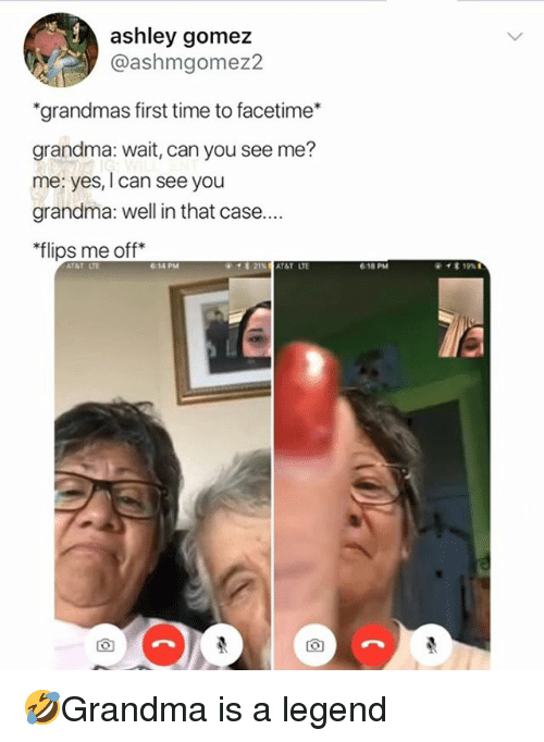 "yes i can: ashley gomez  @ashmgomez2  ""grandmas first time to facetime*  grandma: wait, can you see me?  me: yes, I can see you  grandma: well in that case...  flips me off*  614 PM  618 PM 🤣Grandma is a legend"
