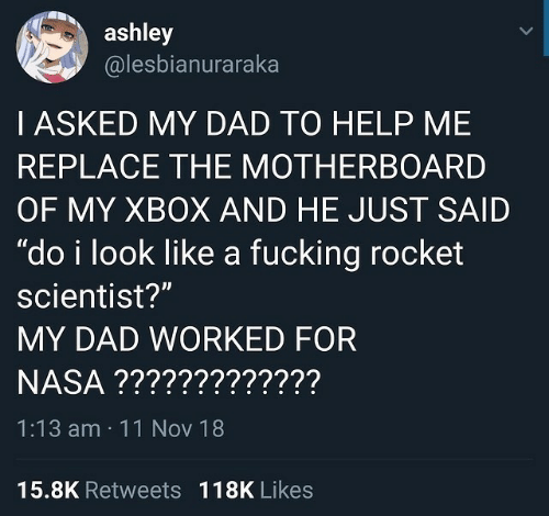 """Dad, Fucking, and Nasa: ashley  @lesbianuraraka  I ASKED MY DAD TO HELP ME  REPLACE THE MOTHERBOARD  OF MY XBOX AND HE JUST SAID  """"do i look like a fucking rocket  scientist?""""  MY DAD WORKED FOR  NASA ?????????????  1:13 am 11 Nov 18  Il  15.8K Retweets  118K Likes"""