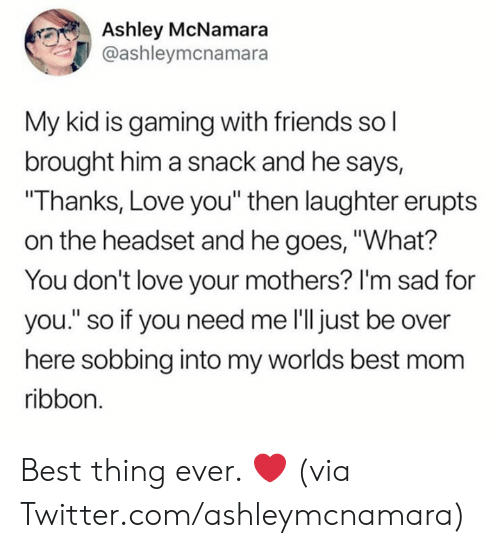 "sobbing: Ashley McNamara  @ashleymcnamara  My kid is gaming with friends so l  brought him a snack and he says,  ""Thanks, Love you"" then laughter erupts  on the headset and he goes, ""What?  You don't love your mothers? I'm sad for  you."" so if you need me l'll just be over  here sobbing into my worlds best mom  ribbon. Best thing ever. ❤️  (via Twitter.com/ashleymcnamara)"