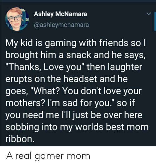 "sobbing: Ashley McNamara  @ashleymcnamara  My kid is gaming with friends so I  brought him a snack and he says,  ""Thanks, Love you"" then laughter  erupts on the headset and he  goes, ""What? You don't love your  mothers? I'm sad for you."" so if  you need me l'll just be over here  sobbing into my worlds best mom  ribbon. A real gamer mom"
