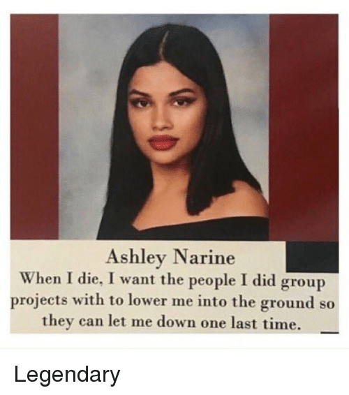 Let Me Down: Ashley Narine  When I die, I want the people I did group  projects with to lower me into the ground so  they can let me down one last time. Legendary