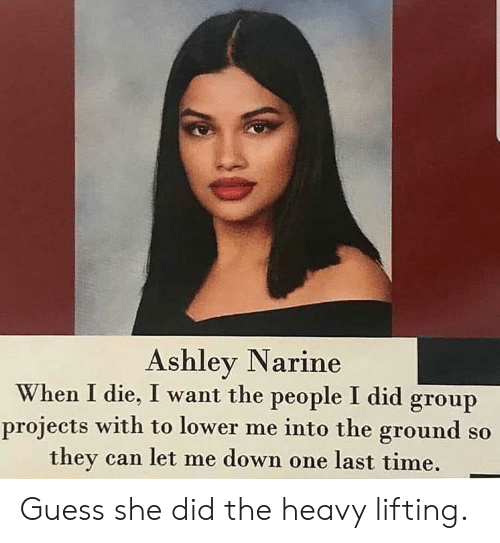 Let Me Down: Ashley Narine  When I die, I want the people I did group  projects with to lower me into the ground so  they can let me down one last time. Guess she did the heavy lifting.