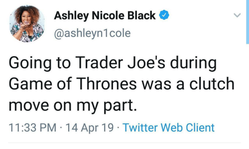 joes: Ashley Nicole Black  @ashleyn1cole  Going to Trader Joe's during  Game of Thrones was a clutch  move on my part.  11:33 PM 14 Apr 19 Twitter Web Client