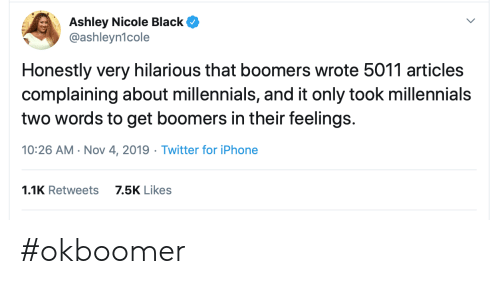 nicole: Ashley Nicole Black  @ashleyn1cole  Honestly very hilarious that boomers wrote 5011 articles  complaining about millennials, and it only took millennials  two words to get boomers in their feelings.  10:26 AM Nov 4, 2019 Twitter for iPhone  1.1K Retweets  7.5K Likes #okboomer