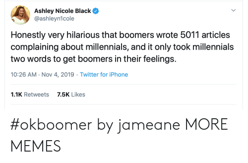 nicole: Ashley Nicole Black  @ashleyn1cole  Honestly very hilarious that boomers wrote 5011 articles  complaining about millennials, and it only took millennials  two words to get boomers in their feelings.  10:26 AM Nov 4, 2019 Twitter for iPhone  1.1K Retweets  7.5K Likes #okboomer by jameane MORE MEMES