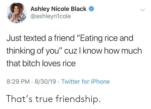 "nicole: Ashley Nicole Black  @ashleyn1cole  Just texted a friend ""Eating rice and  thinking of you"" cuz I know how much  that bitch loves rice  8:29 PM 8/30/19 Twitter for iPhone That's true friendship."