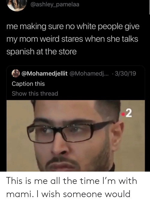 this is me: @ashley_pamelaa  me making sure no white people give  my mom weird stares when she talks  spanish at the store  @Mohamedjellit @Mohamed.. 3/30/19  Caption this  Show this thread  2 This is me all the time I'm with mami. I wish someone would