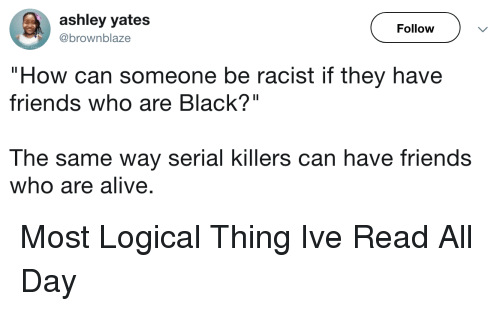 "Alive, Friends, and Black: ashley yates  @brownblaze  Follow  ""How can someone be racist if they have  friends who are Black?""  The same way serial killers can have friends  who are alive. Most Logical Thing Ive Read All Day"