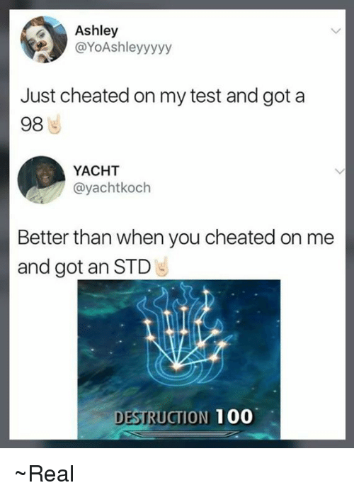 ashleys: Ashley  @YoAshleyyyyy  Just cheated on my test and got a  98  YACHT  @yachtkoch  Better than when you cheated on me  and got an STD  DESTRUCTION 100 ~Real