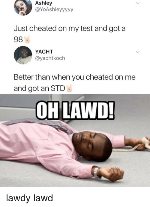 Memes, Test, and 🤖: Ashley  @YoAshleyyyyy  Just cheated on my test and got a  98  YACHT  @yachtkoch  Better than when you cheated on me  and got an STD  OH LAWD! lawdy lawd