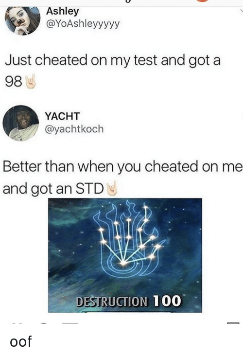 std: Ashley  @YoAshleyyyyy  Just cheated on my test and got a  98  YACHT  @yachtkoch  Better than when you cheated on me  and got an STD  DESTRUCTION  100 oof