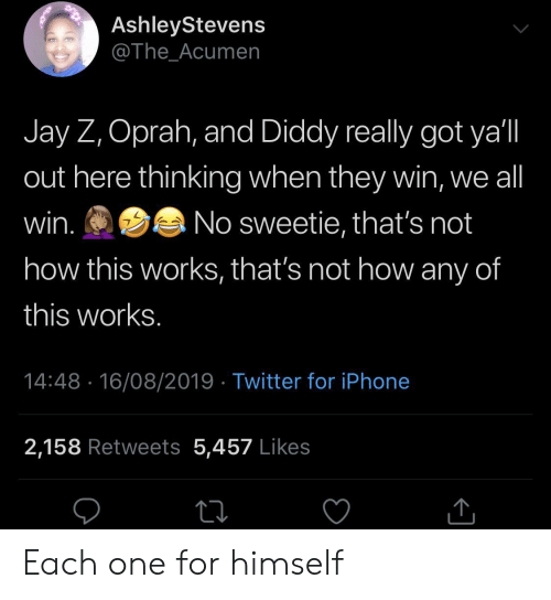 Oprah Winfrey: AshleyStevens  @The_Acumen  Jay Z, Oprah, and Diddy really got ya'l  out here thinking when they win, we all  win.  No sweetie, that's not  how this works, that's not how any of  this works.  14:48 16/08/2019 Twitter for iPhone  2,158 Retweets 5,457 Likes Each one for himself