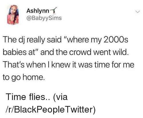 """Blackpeopletwitter, Home, and Time: Ashlynn  @BabyySims  The dj really said """"where my 2000s  babies at"""" and the crowd went wild.  That's when I knew it was time for me  to go home. Time flies.. (via /r/BlackPeopleTwitter)"""