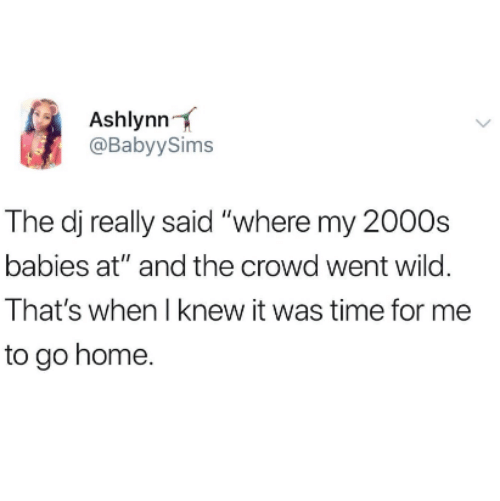 """Home, Time, and Wild: Ashlynn  @BabyySims  The dj really said """"where my 2000s  babies at"""" and the crowd went wild.  That's when I knew it was time for me  to go home."""