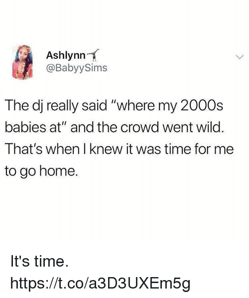 """Funny, Home, and Time: Ashlynn  @BabyySims  The dj really said """"where my 2000s  babies at"""" and the crowd went wild  That's when I knew it was time for me  to go home. It's time. https://t.co/a3D3UXEm5g"""