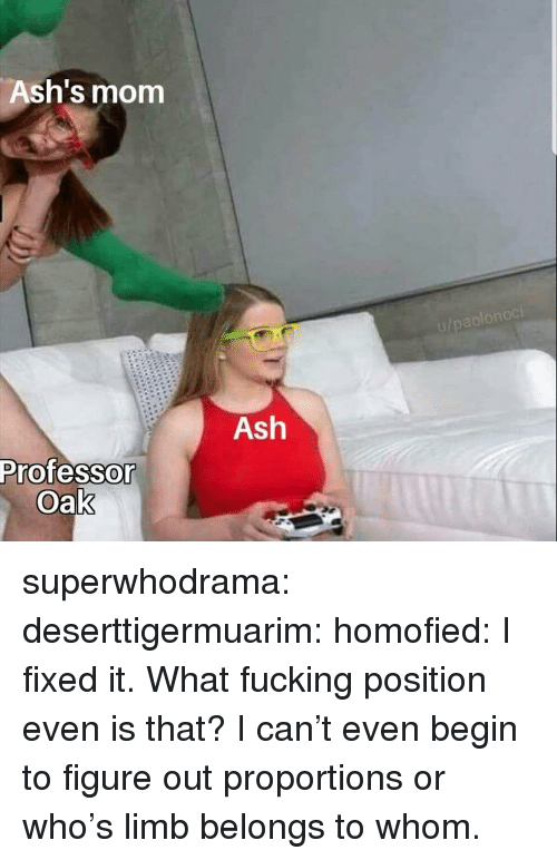 Ash, Fucking, and Tumblr: Ash's mom  Ash  Professo  Oak superwhodrama:  deserttigermuarim:  homofied:  I fixed it.   What fucking position even is that?  I can't even begin to figure out proportions or who's limb belongs to whom.