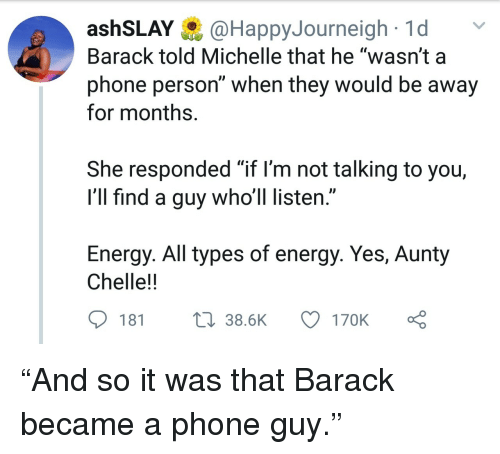 "Energy, Phone, and Yes: ashSLAY@HappyJourneigh1d  Barack told Michelle that he ""wasn't a  phone person"" when they would be away  for months.  She responded ""if l'm not talking to you,  I'll find a guy who'll listen.""  Energy. All types of energy. Yes, Aunty  Chelle!!  181  38.6K  170K ""And so it was that Barack became a phone guy."""