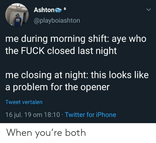Iphone, Twitter, and Fuck: Ashton  6  @playboiashton  me during morning shift: aye who  the FUCK closed last night  me closing at night: this looks like  a problem for the opener  Tweet vertalen  16 jul. 19 om 18:10 Twitter for iPhone When you're both