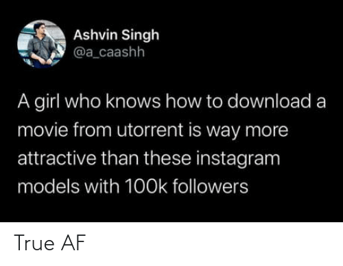 attractive: Ashvin Singh  @a_caashh  A girl who knows how to download a  movie from utorrent is way more  attractive than these instagram  models with 1O0k followers True AF