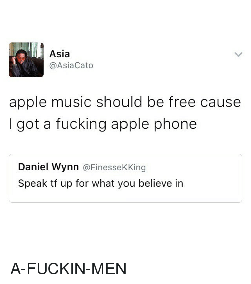 Cato: Asia  Asia Cato  apple music should be free cause  I got a fucking apple phone  Daniel Wynn  @Finesse  King  Speak tf up for what you believe in A-FUCKIN-MEN