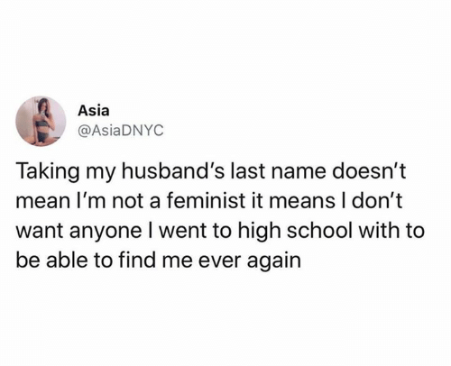 Relationships, School, and Mean: Asia  @AsiaDNYC  Taking my husband's last name doesn't  mean I'm not a feminist it means I don't  want anyone Iwent to high school with to  be able to find me ever again