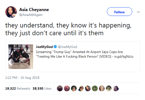 "Fucking, Black, and Trump: Asia Cheyanne  @AsiaAtItAgain  Follow  they understand, they know it's happening,  they just don't care until it's them  JoeMyGod @JoeMyGod  Screaming ""Trump Guy"" Arrested At Airport Says Cops Are  Treating Me Like A Fucking Black Person"" [VIDEO]- is.gd/kgNzlu  2:22 PM -16 Aug 2018  19.322 Retweets 38,530 Likese"