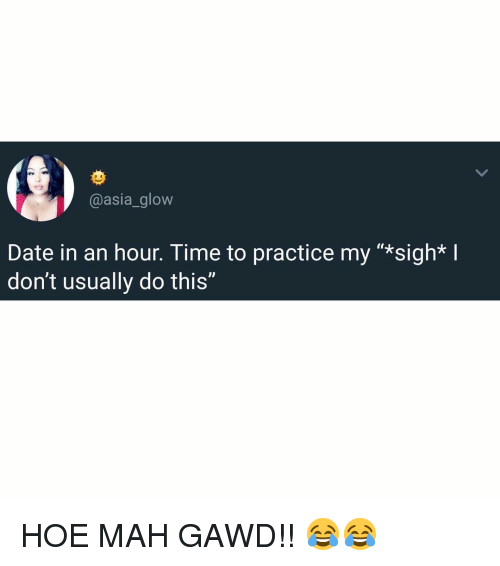 """Hoe, Memes, and Date: @asia_glow  Date in an hour. Time to practice my """"*sigh* I  don't usually do this"""" HOE MAH GAWD!! 😂😂"""