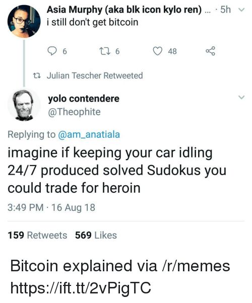 Bitcoin: Asia Murphy (aka blk icon kylo ren)... 5h  i still don't get bitcoin  48  Julian Tescher Retweeted  yolo contendere  @Theophite  Replying to@am_anatiala  imagine if keeping your car idling  24/7 produced solved Sudokus you  could trade for heroin  3:49 PM 16 Aug 18  159 Retweets 569 Likes Bitcoin explained via /r/memes https://ift.tt/2vPigTC