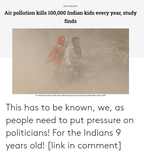 Family, Pressure, and Kids: Asia-Pacific  Air pollution kills 100,000 Indian kids every year, study  finds  An Indian man and his family ride a bike during heavy dust and smog in New Delhi. Source: EPA This has to be known, we, as people need to put pressure on politicians! For the Indians 9 years old! [link in comment]