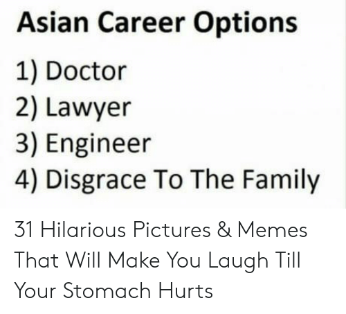 Laugh Till: Asian Career Options  1) Doctor  2) Lawyer  3) Engineer  4) Disgrace To The Family 31 Hilarious Pictures & Memes That Will Make You Laugh Till Your Stomach Hurts