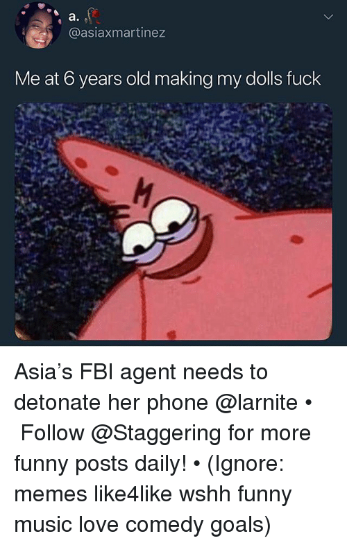 Fbi, Funny, and Goals: @asiaxmartinez  Me at 6 years old making my dolls fuck Asia's FBI agent needs to detonate her phone @larnite • ➫➫➫ Follow @Staggering for more funny posts daily! • (Ignore: memes like4like wshh funny music love comedy goals)