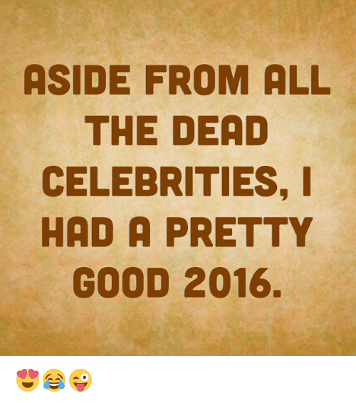 Memes, Celebrated, and 🤖: ASIDE FROM ALL  THE DEAD  CELEBRITIES, I  HAD A PRETTY  GOOD 2016. 😍😂😜