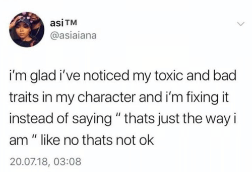"""Bad, Character, and Toxic: asiTM  @asiaiana  i'm glad i've noticed my toxic and bad  traits in my character and i'm fixing it  instead of saying""""thats just the way i  am """" like no thats not ok  20.07.18, 03:08"""