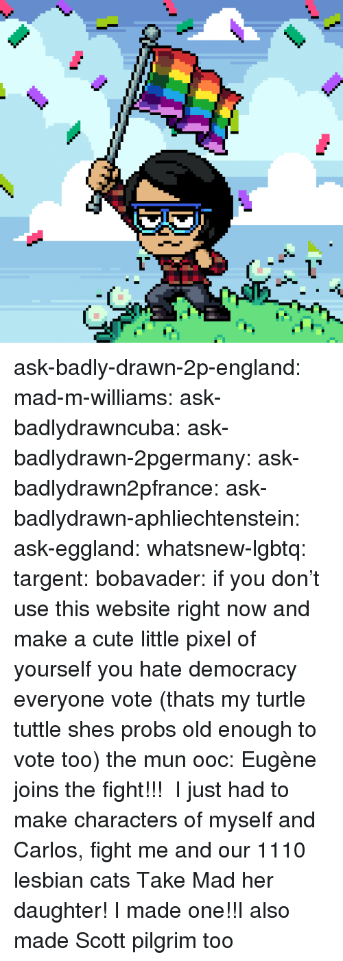 Cats, Cute, and England: ask-badly-drawn-2p-england:  mad-m-williams:  ask-badlydrawncuba:  ask-badlydrawn-2pgermany: ask-badlydrawn2pfrance:   ask-badlydrawn-aphliechtenstein:  ask-eggland:  whatsnew-lgbtq:   targent:   bobavader: if you don't use this website right now and make a cute little pixel of yourself you hate democracy everyone vote (thats my turtle tuttle shes probs old enough to vote too)      the mun  ooc: Eugène joins the fight!!!    I just had to make characters of myself and Carlos, fight me and our 1110 lesbian cats  Take Mad  her daughter!    I made one!!I also made Scott pilgrim too