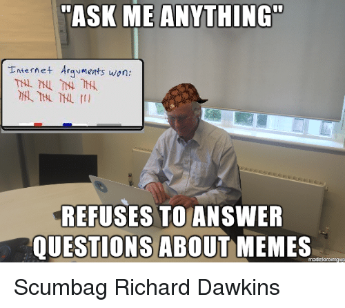 Memes, Richard Dawkins, and Scumbag: ASK ME ANYTHING  nteret Argvments won:  REFUSES TO ANSWER  QUESTIONS ABOUT MEMES <p>Scumbag Richard Dawkins</p>