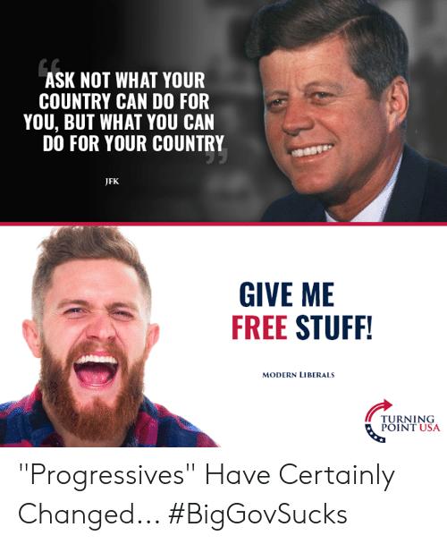 """Memes, Free, and Stuff: ASK NOT WHAT YOUR  COUNTRY CAN DO FOR  YOU, BUT WHAT YOU CAN  DO FOR YOUR COUNTRY  JFK  GIVE ME  FREE STUFF  MODERN LIBERALS  TURNING  POINT USA """"Progressives"""" Have Certainly Changed... #BigGovSucks"""