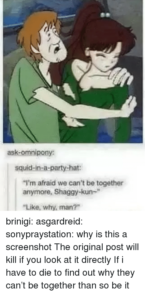 """Party, Target, and Tumblr: ask-omnipony:  squid-in-a-party-hat:  """"I'm afraid we can't be together  anymore, Shaggy-kun-""""  Like, why, man?"""" brinigi:  asgardreid:  sonypraystation:  why is this a screenshot   The original post will kill if you look at it directly  If i have to die to find out why they can't be together than so be it"""