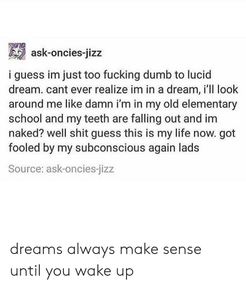jizz: ask-oncies-jizz  i guess im just too fucking dumb to lucid  dream. cant ever realize im in a dream, i'll look  around me like damn i'm in my old elementary  school and my teeth are falling out and im  naked? well shit guess this is my life now. got  fooled by my subconscious again lads  Source: ask-oncies-jizz dreams always make sense until you wake up
