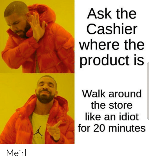 Idiot, MeIRL, and Ask: Ask the  Cashier  where the  product is  Walk around  the store  like an idiot  for 20 minutes Meirl